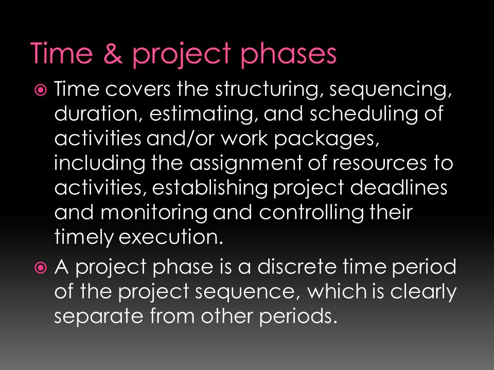  Time covers the structuring, sequencing, duration, estimating, and scheduling of activities and/or work packages, including the assignment of resour