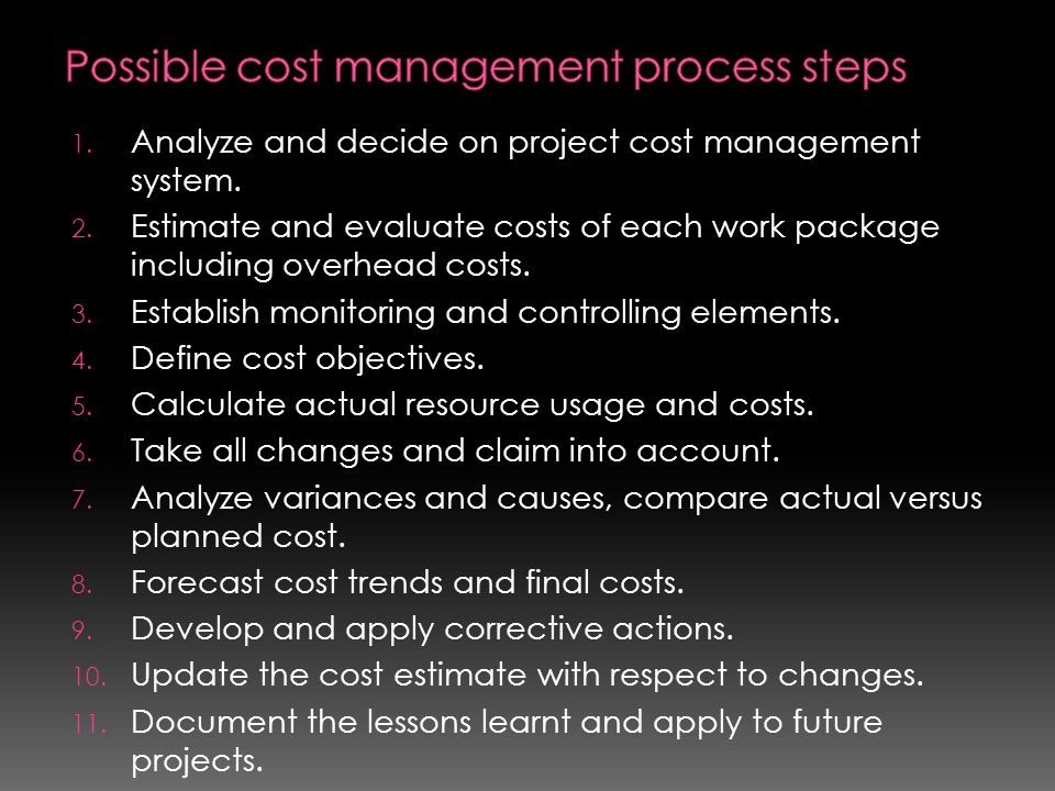 1. Analyze and decide on project cost management system. 2. Estimate and evaluate costs of each work package including overhead costs. 3. Establish mo