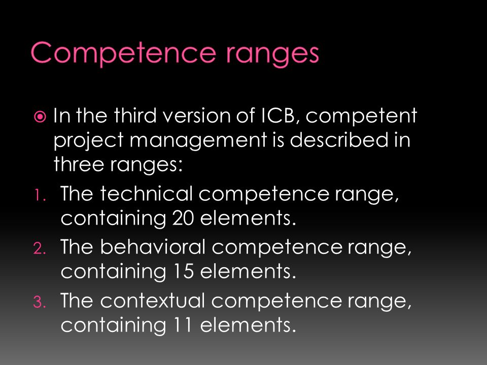  In the third version of ICB, competent project management is described in three ranges: 1. The technical competence range, containing 20 elements. 2