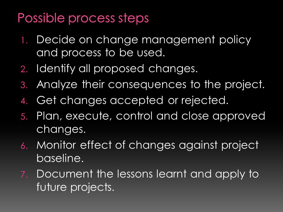 1. Decide on change management policy and process to be used. 2. Identify all proposed changes. 3. Analyze their consequences to the project. 4. Get c