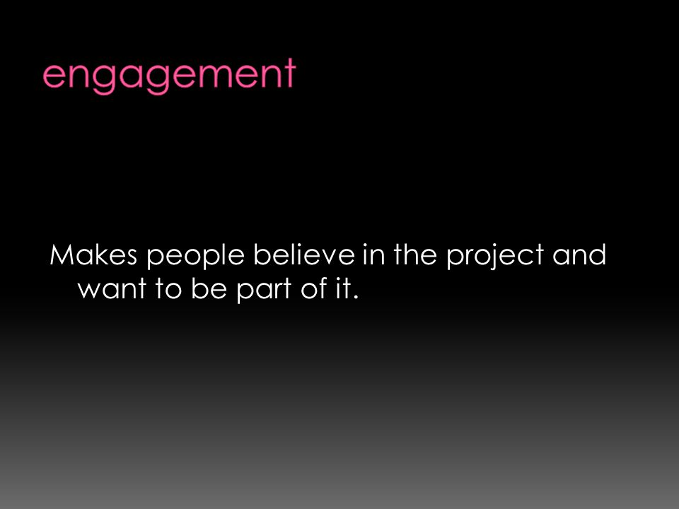 Makes people believe in the project and want to be part of it.