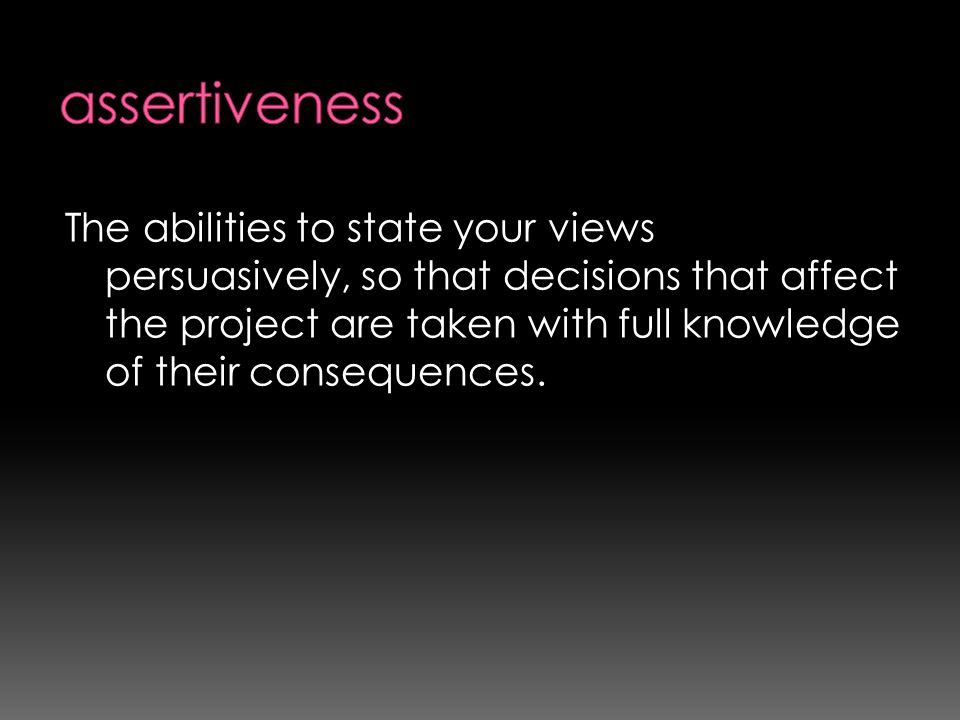 The abilities to state your views persuasively, so that decisions that affect the project are taken with full knowledge of their consequences.