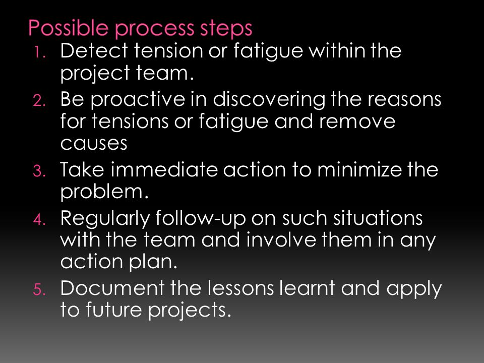 1. Detect tension or fatigue within the project team. 2. Be proactive in discovering the reasons for tensions or fatigue and remove causes 3. Take imm