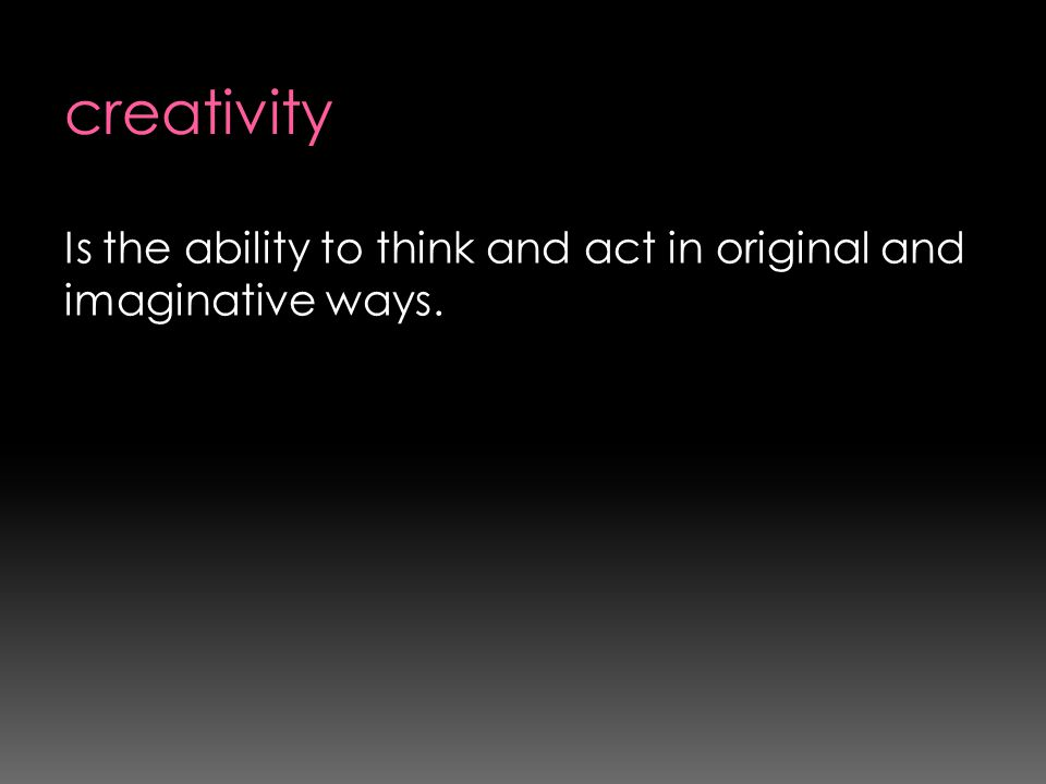 Is the ability to think and act in original and imaginative ways.