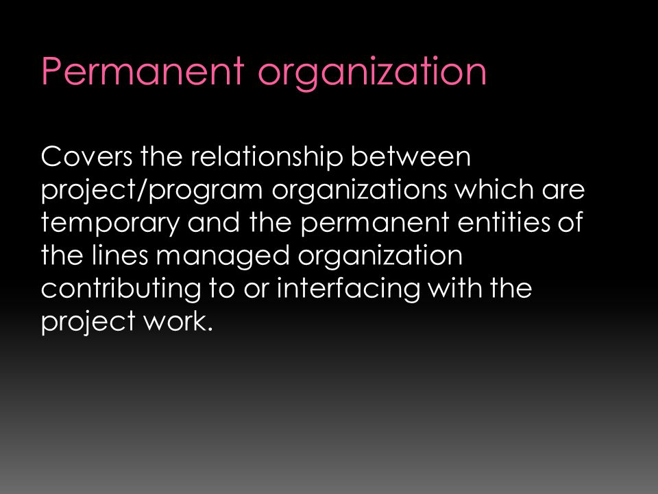 Covers the relationship between project/program organizations which are temporary and the permanent entities of the lines managed organization contrib