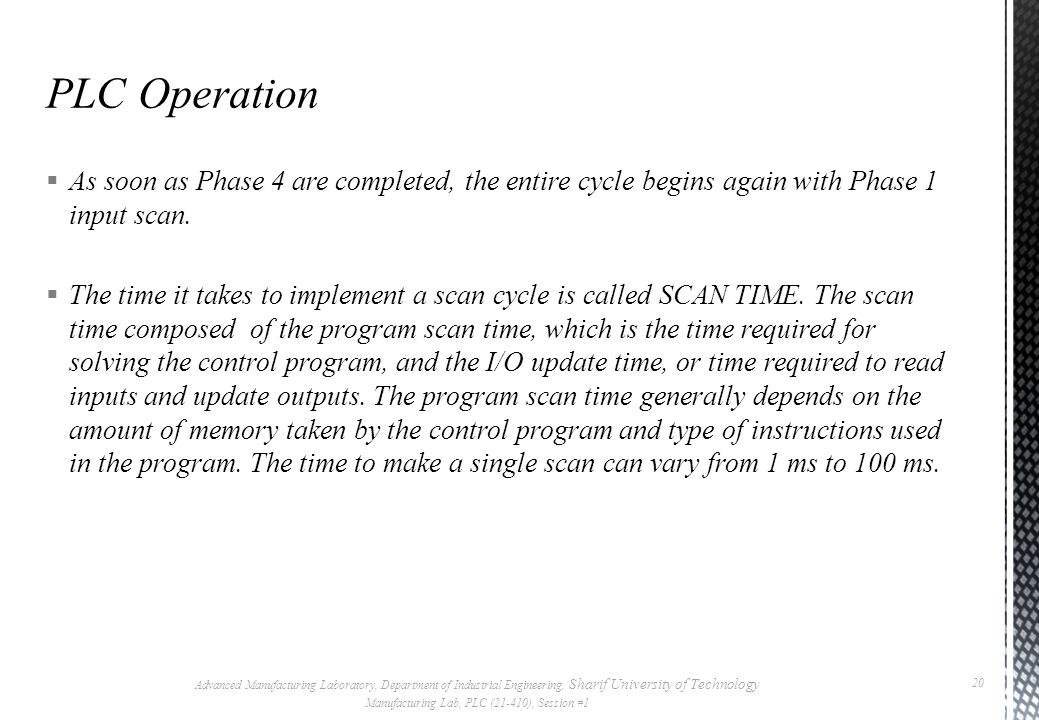  While the PLC is running, the scanning process includes the following four phases, which are repeated continuously as individual cycles of operation: Advanced Manufacturing Laboratory, Department of Industrial Engineering, Sharif University of Technology Manufacturing Lab, PLC (21-410), Session #1 19 PHASE 2 Program Execution PHASE 3 Diagnostics/ Comm PHASE 4 Output Scan PHASE 1 Read Inputs Scan