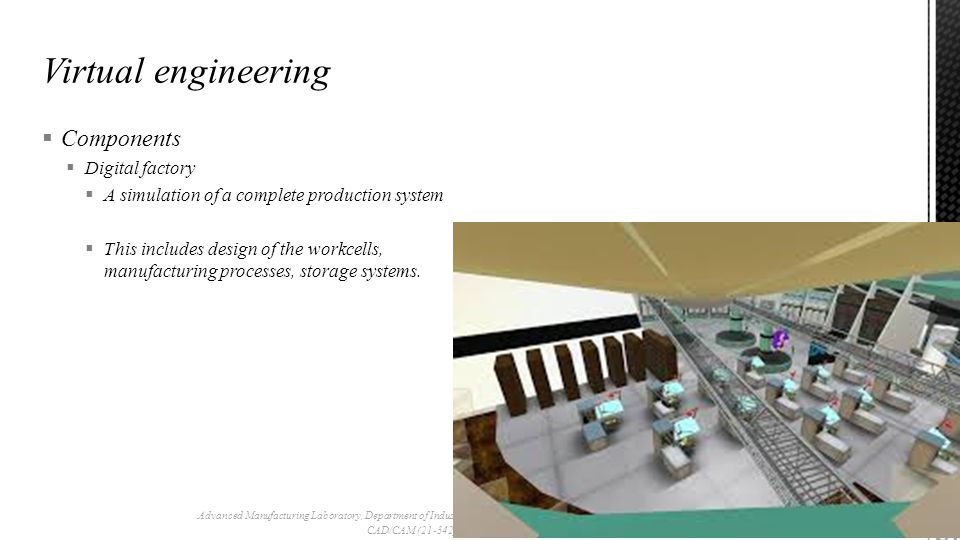  Components  Digital factory  A simulation of a complete production system  This includes design of the workcells, manufacturing processes, storage systems.