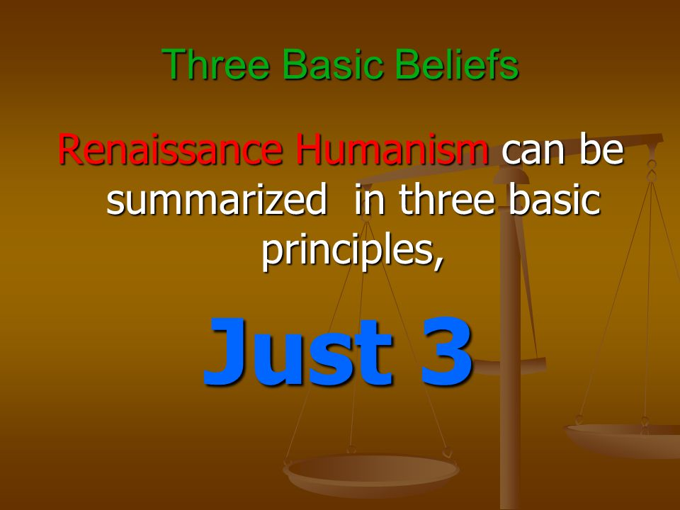 Three Basic Beliefs Renaissance Humanism can be summarized in three basic principles, Just 3