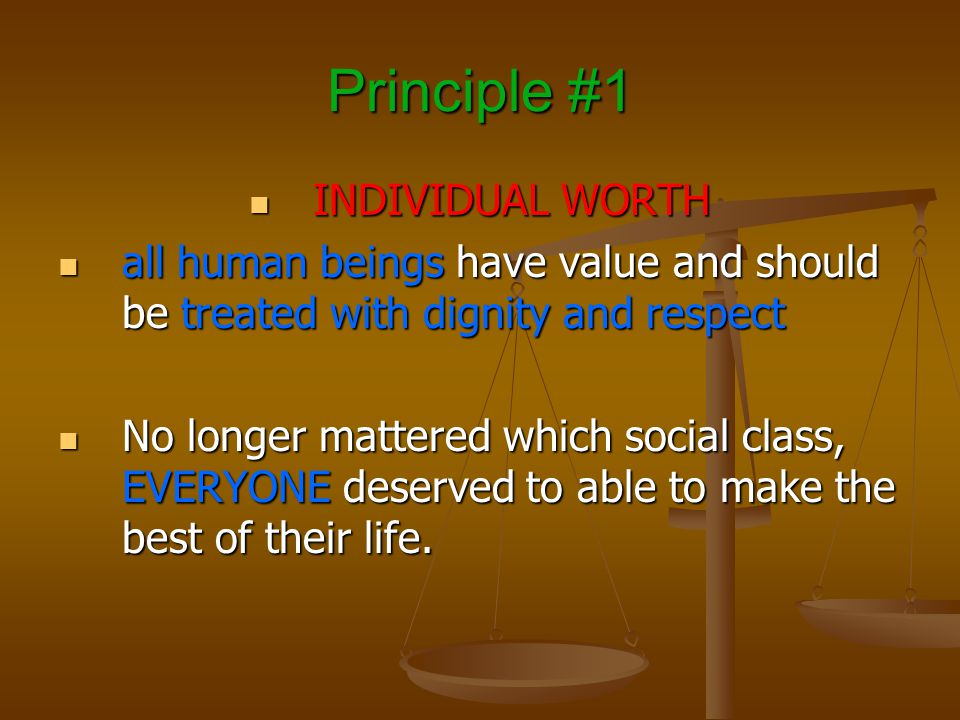 Principle #1 INDIVIDUAL WORTH INDIVIDUAL WORTH all human beings have value and should be treated with dignity and respect all human beings have value and should be treated with dignity and respect No longer mattered which social class, EVERYONE deserved to able to make the best of their life.