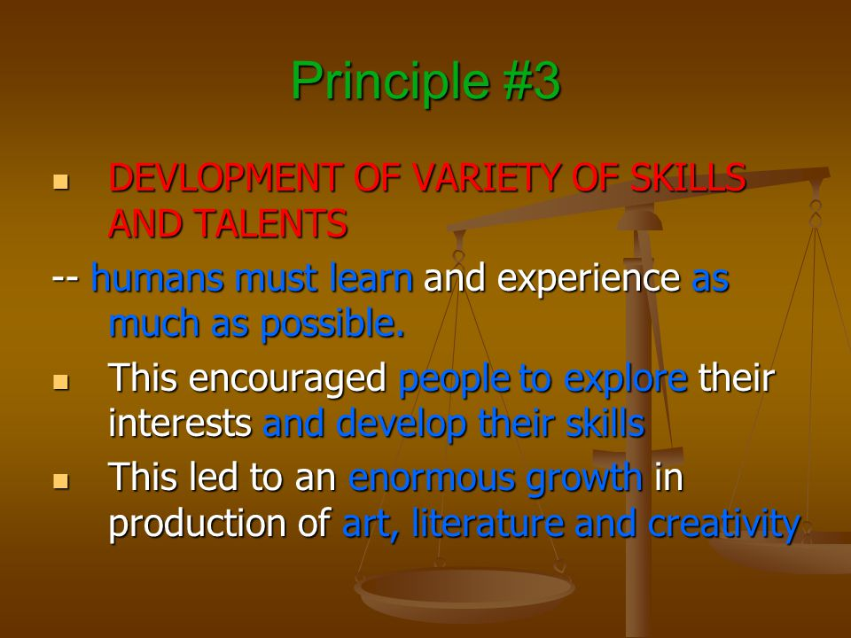 Principle #3 DEVLOPMENT OF VARIETY OF SKILLS AND TALENTS DEVLOPMENT OF VARIETY OF SKILLS AND TALENTS -- humans must learn and experience as much as possible.