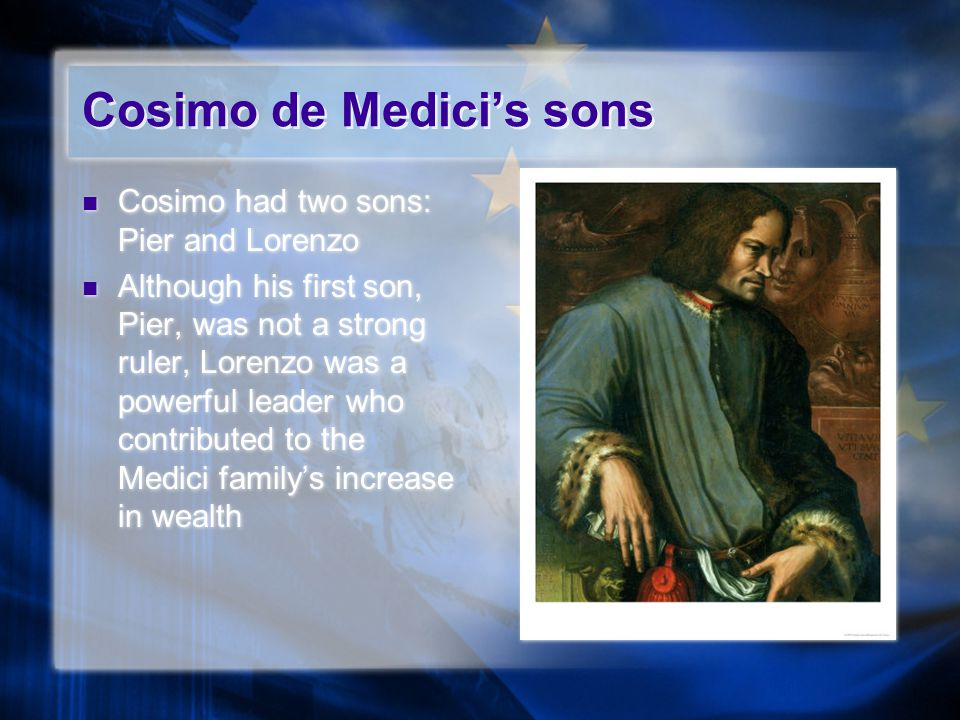 Cosimo de Medici's sons Cosimo had two sons: Pier and Lorenzo Although his first son, Pier, was not a strong ruler, Lorenzo was a powerful leader who