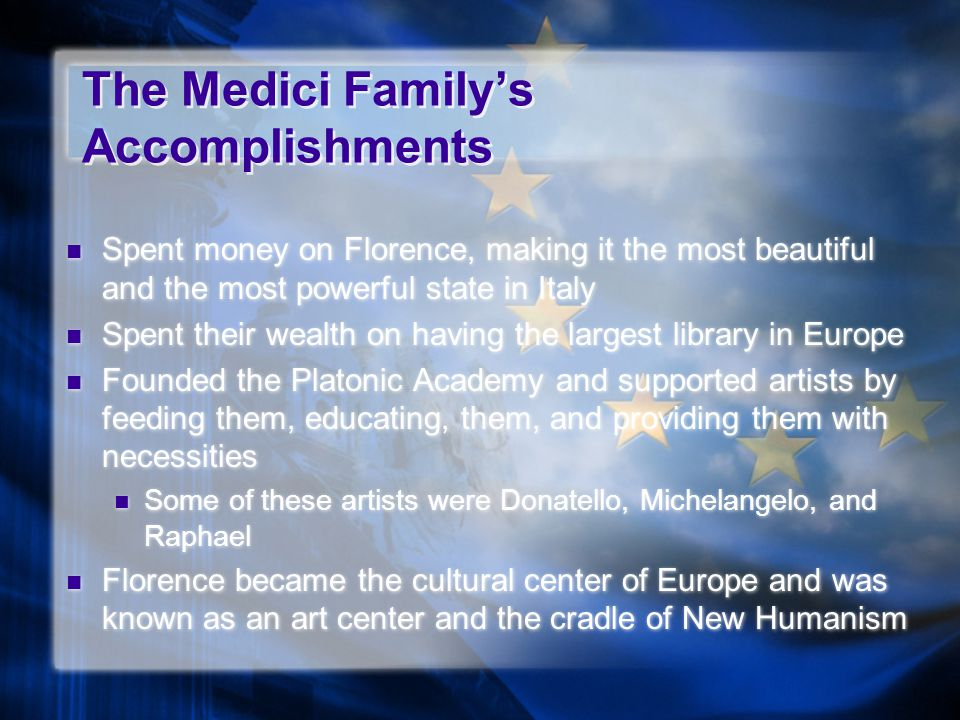 The Medici Family's Accomplishments Spent money on Florence, making it the most beautiful and the most powerful state in Italy Spent their wealth on h