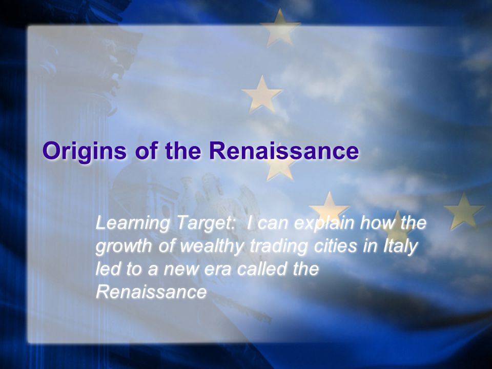 Origins of the Renaissance Learning Target: I can explain how the growth of wealthy trading cities in Italy led to a new era called the Renaissance
