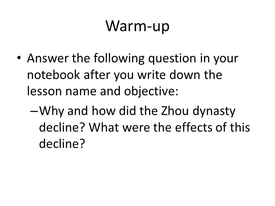 Warm-up Answer the following question in your notebook after you write down the lesson name and objective: – Why and how did the Zhou dynasty decline.