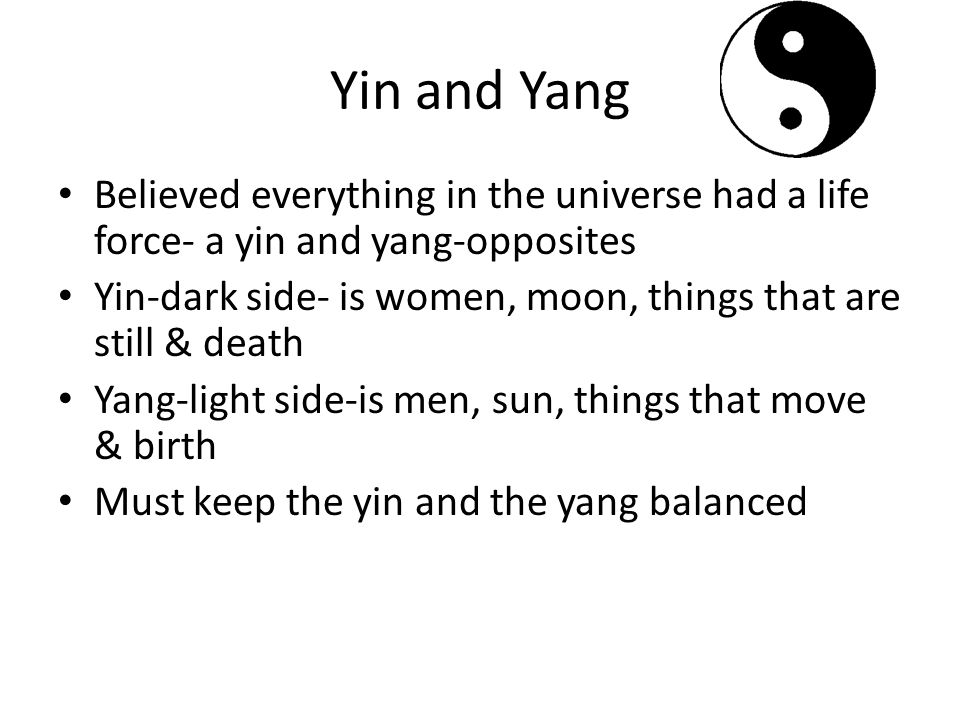 Yin and Yang Believed everything in the universe had a life force- a yin and yang-opposites Yin-dark side- is women, moon, things that are still & death Yang-light side-is men, sun, things that move & birth Must keep the yin and the yang balanced