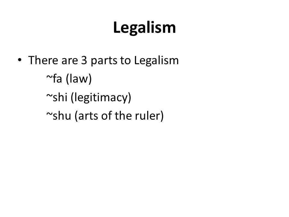 Legalism There are 3 parts to Legalism ~fa (law) ~shi (legitimacy) ~shu (arts of the ruler)