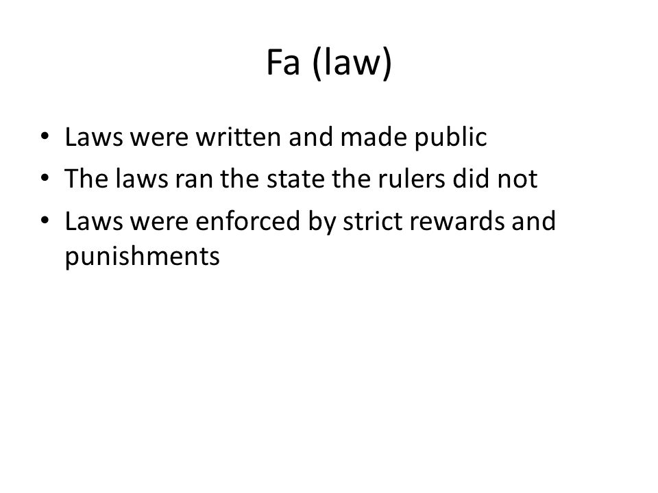 Fa (law) Laws were written and made public The laws ran the state the rulers did not Laws were enforced by strict rewards and punishments