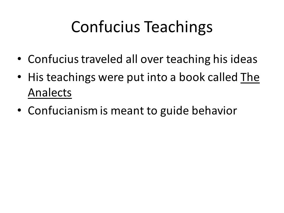Confucius Teachings Confucius traveled all over teaching his ideas His teachings were put into a book called The Analects Confucianism is meant to guide behavior