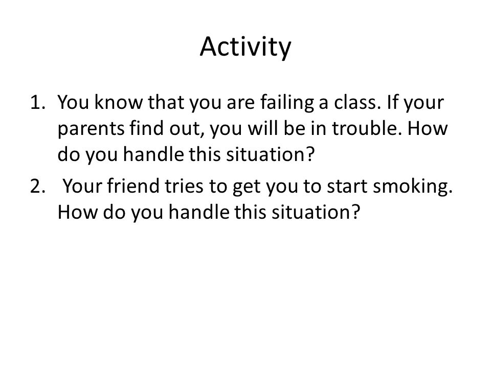 Activity 1.You know that you are failing a class.If your parents find out, you will be in trouble.