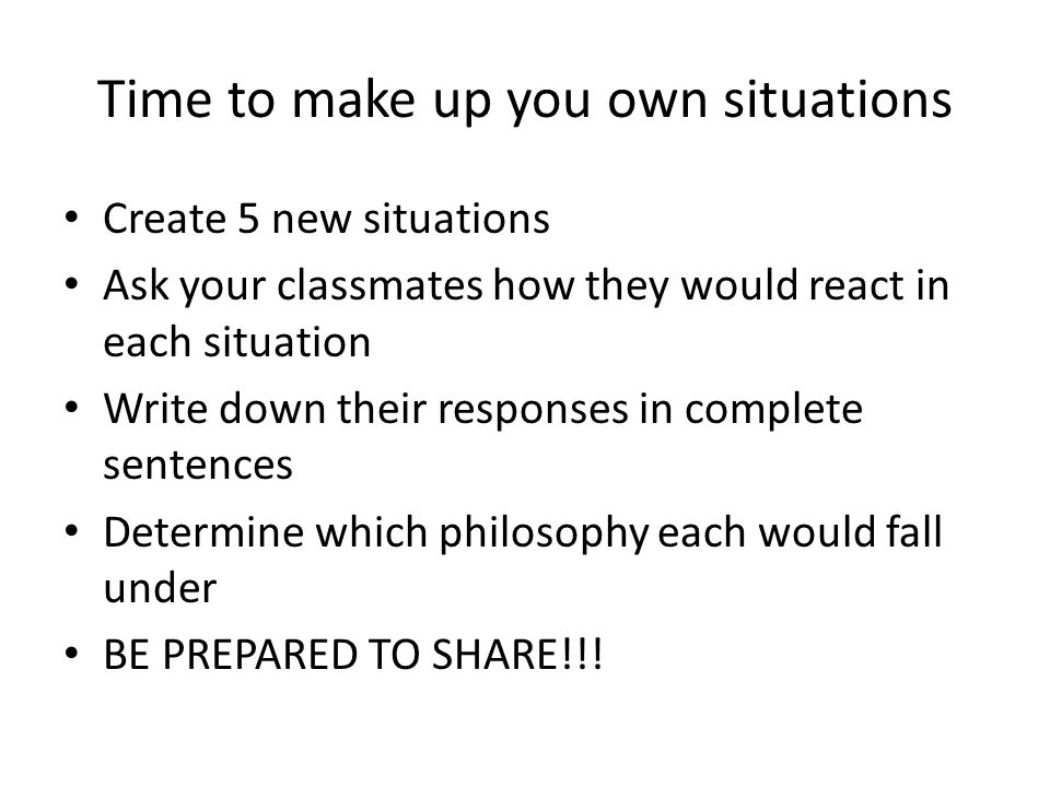 Time to make up you own situations Create 5 new situations Ask your classmates how they would react in each situation Write down their responses in complete sentences Determine which philosophy each would fall under BE PREPARED TO SHARE!!!