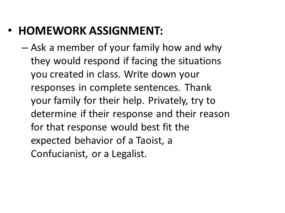 HOMEWORK ASSIGNMENT: – Ask a member of your family how and why they would respond if facing the situations you created in class.