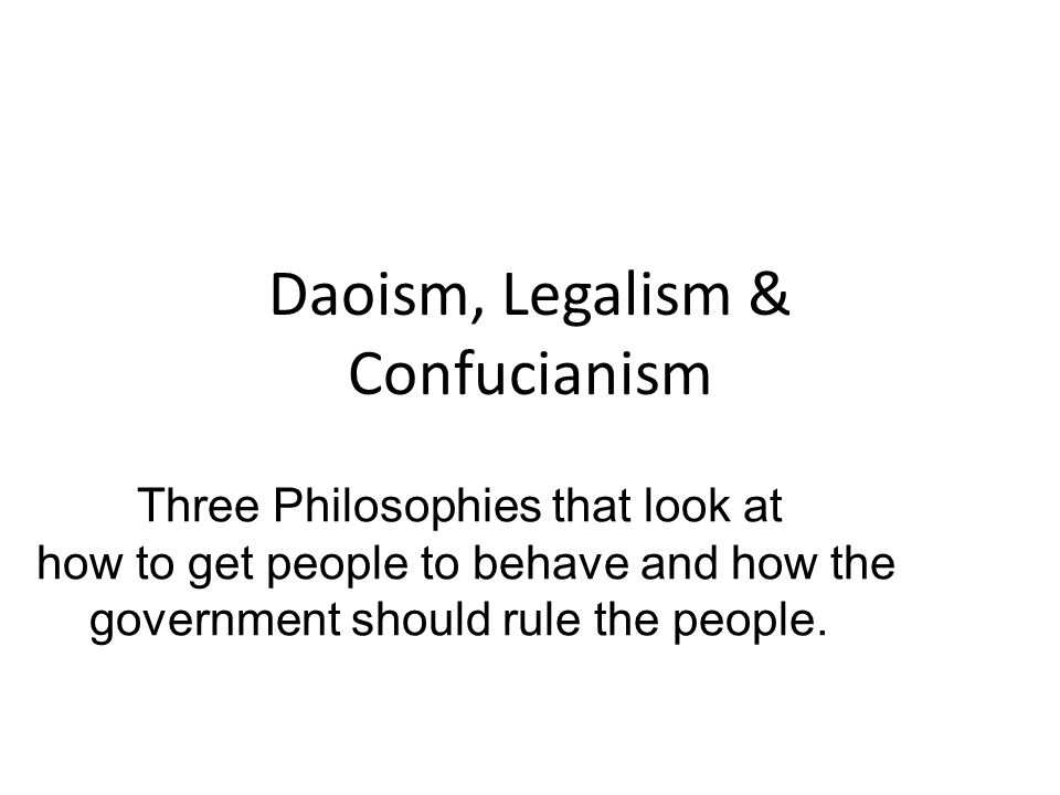 Daoism, Legalism & Confucianism Three Philosophies that look at how to get people to behave and how the government should rule the people.