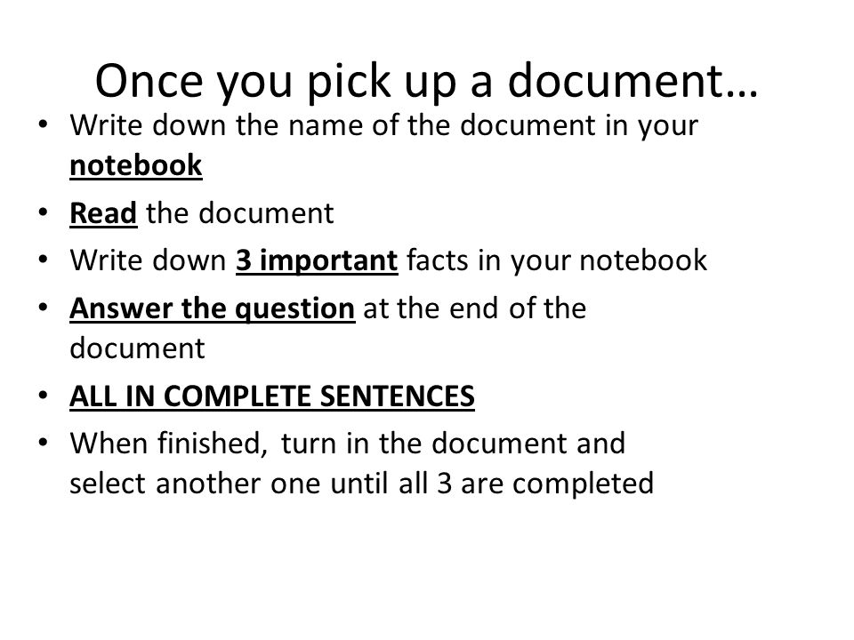 Once you pick up a document… Write down the name of the document in your notebook Read the document Write down 3 important facts in your notebook Answer the question at the end of the document ALL IN COMPLETE SENTENCES When finished, turn in the document and select another one until all 3 are completed