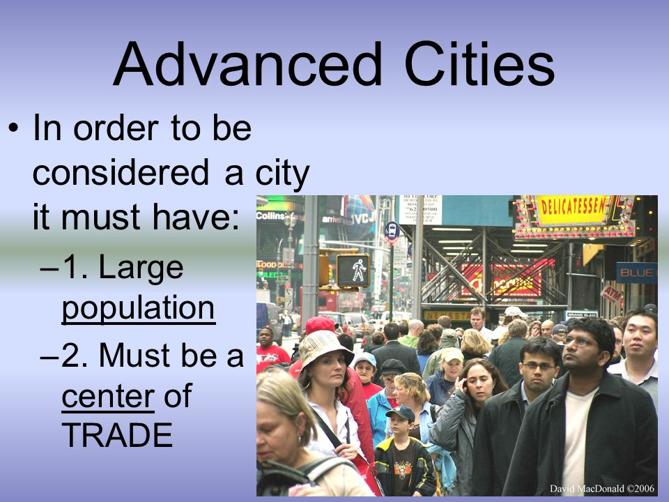 Advanced Cities In order to be considered a city it must have: –1. Large population –2. Must be a center of TRADE