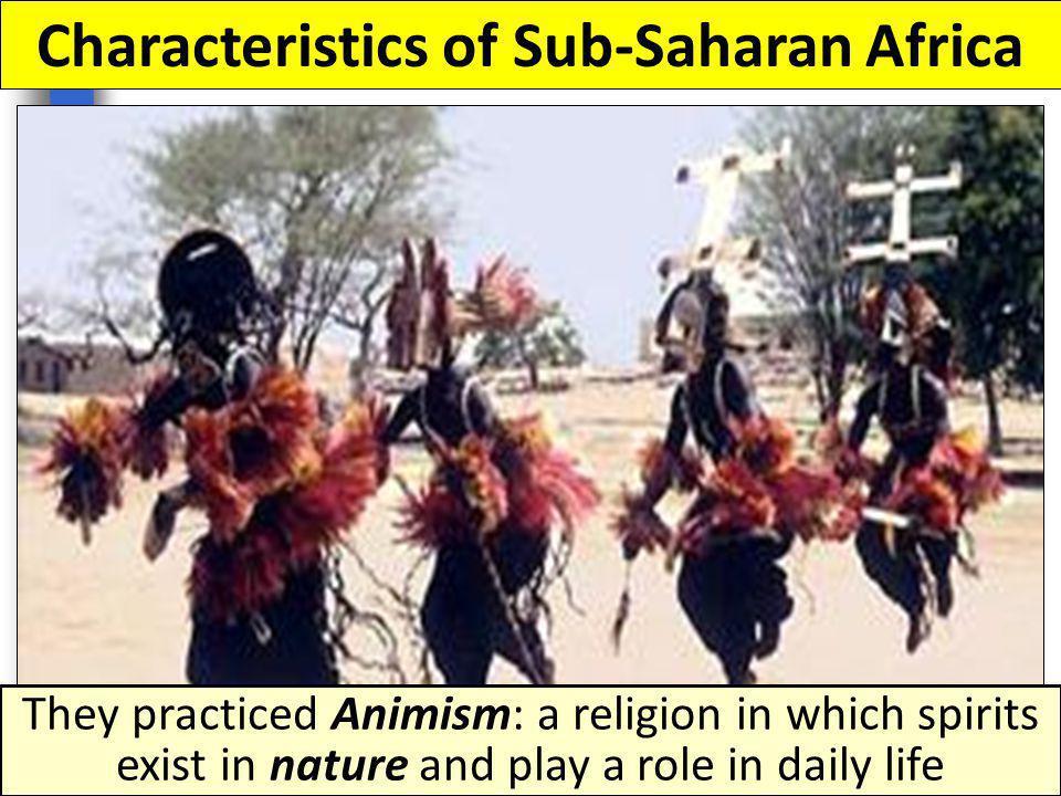 Characteristics of Sub-Saharan Africa Sub-Saharan Africans were polytheistic and worshipped many gods