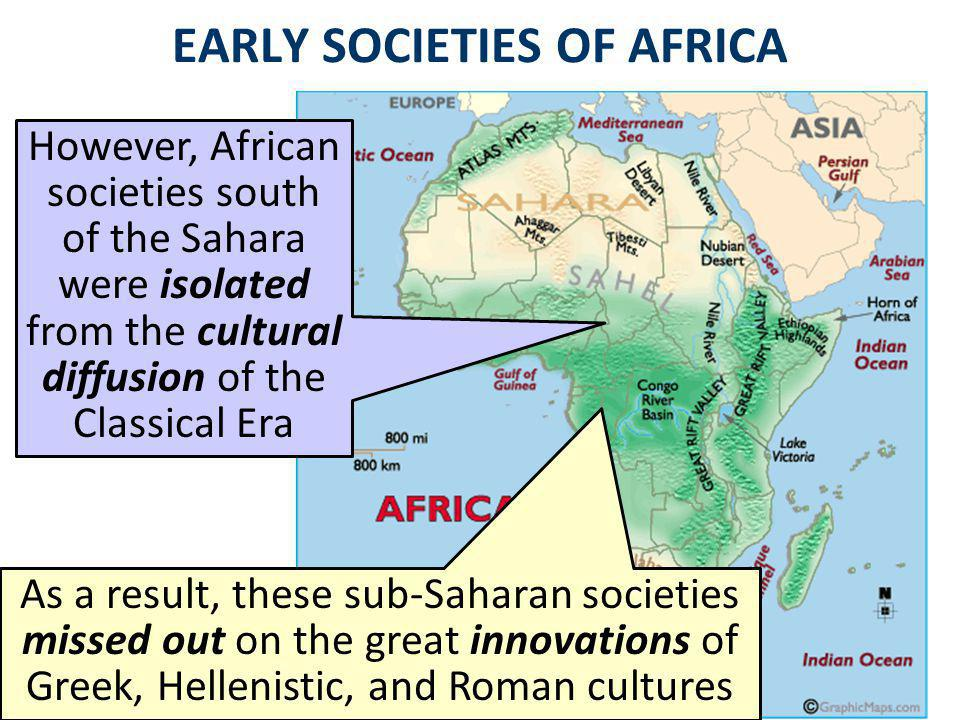 EARLY SOCIETIES OF AFRICA However, African societies south of the Sahara were isolated from the cultural diffusion of the Classical Era As a result, these sub-Saharan societies missed out on the great innovations of Greek, Hellenistic, and Roman cultures