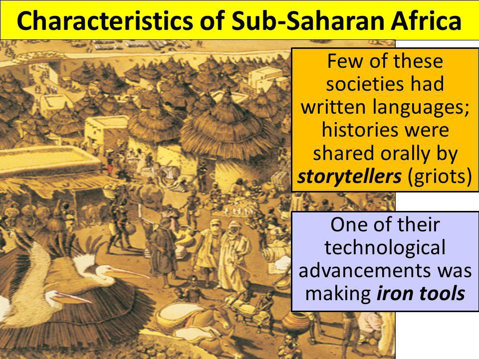 Characteristics of Sub-Saharan Africa Few of these societies had written languages; histories were shared orally by storytellers (griots) One of their technological advancements was making iron tools