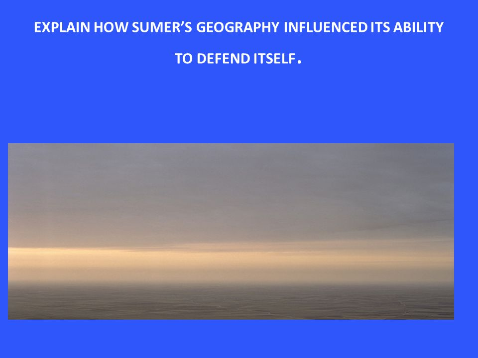 EXPLAIN HOW SUMER'S GEOGRAPHY INFLUENCED ITS ABILITY TO DEFEND ITSELF.