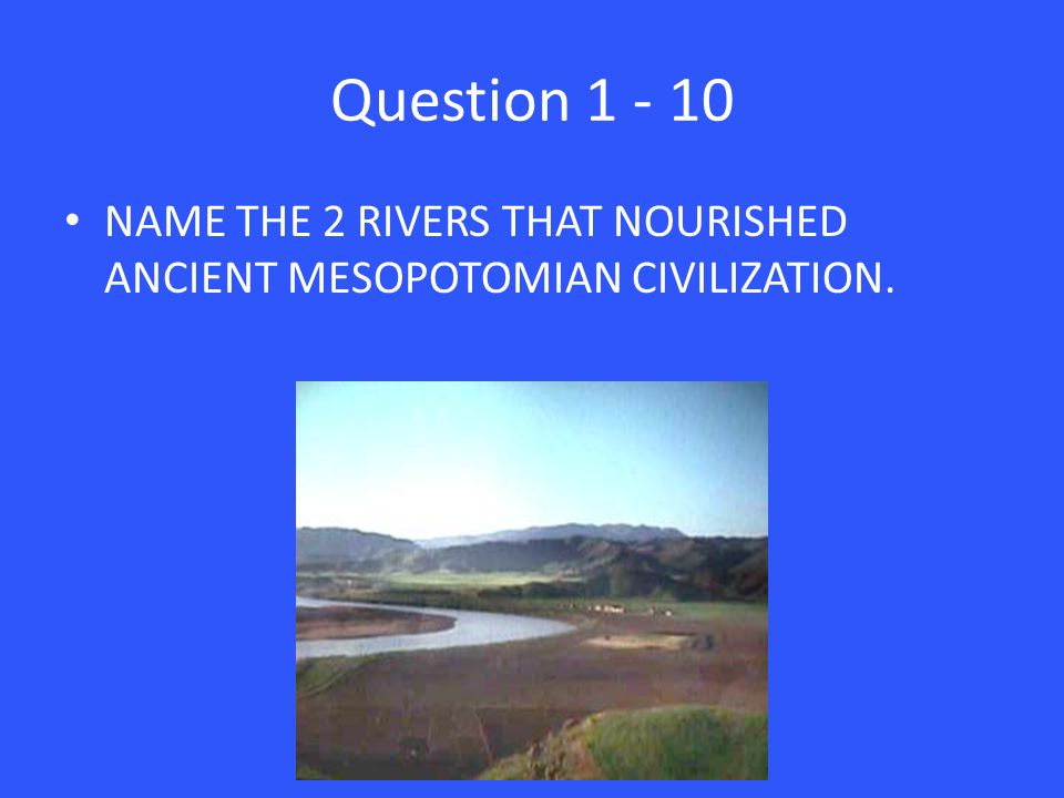 Question 1 - 10 NAME THE 2 RIVERS THAT NOURISHED ANCIENT MESOPOTOMIAN CIVILIZATION.