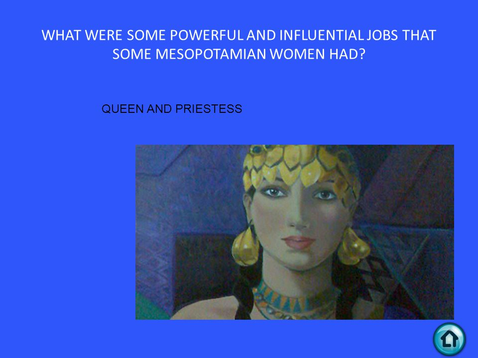 WHAT WERE SOME POWERFUL AND INFLUENTIAL JOBS THAT SOME MESOPOTAMIAN WOMEN HAD? QUEEN AND PRIESTESS