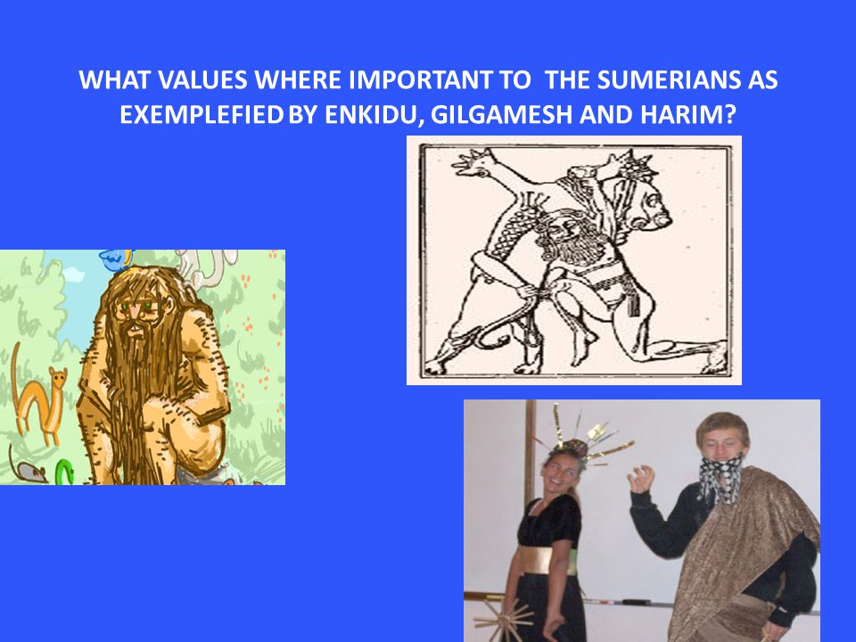 WHAT VALUES WHERE IMPORTANT TO THE SUMERIANS AS EXEMPLEFIED BY ENKIDU, GILGAMESH AND HARIM?