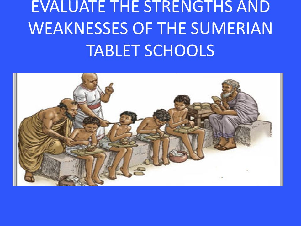 EVALUATE THE STRENGTHS AND WEAKNESSES OF THE SUMERIAN TABLET SCHOOLS