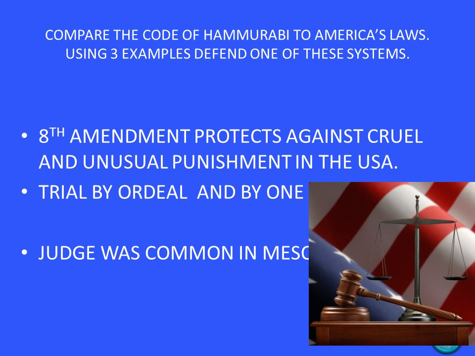 COMPARE THE CODE OF HAMMURABI TO AMERICA'S LAWS. USING 3 EXAMPLES DEFEND ONE OF THESE SYSTEMS. 8 TH AMENDMENT PROTECTS AGAINST CRUEL AND UNUSUAL PUNIS
