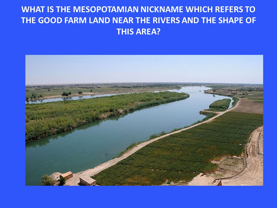 WHAT IS THE MESOPOTAMIAN NICKNAME WHICH REFERS TO THE GOOD FARM LAND NEAR THE RIVERS AND THE SHAPE OF THIS AREA?