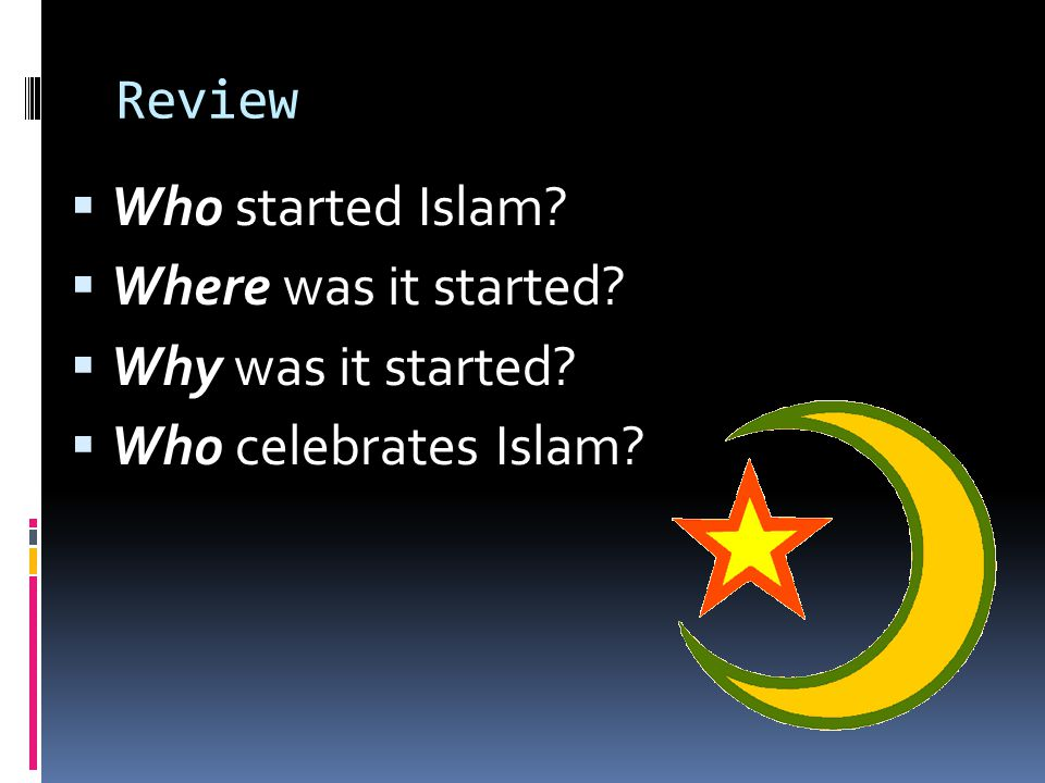 Review  Who started Islam?  Where was it started?  Why was it started?  Who celebrates Islam?
