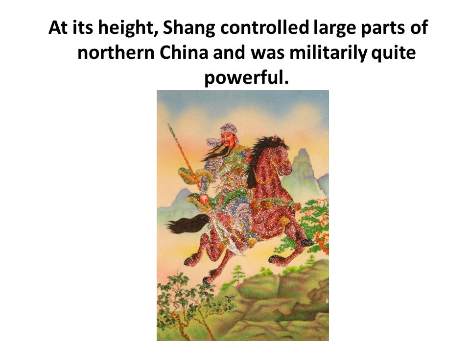 At its height, Shang controlled large parts of northern China and was militarily quite powerful.