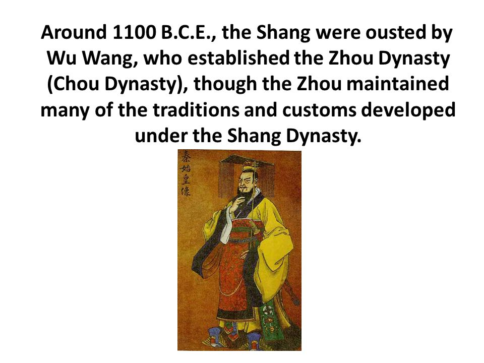 Around 1100 B.C.E., the Shang were ousted by Wu Wang, who established the Zhou Dynasty (Chou Dynasty), though the Zhou maintained many of the traditio