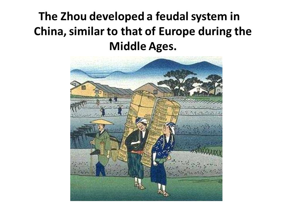 The Zhou developed a feudal system in China, similar to that of Europe during the Middle Ages.
