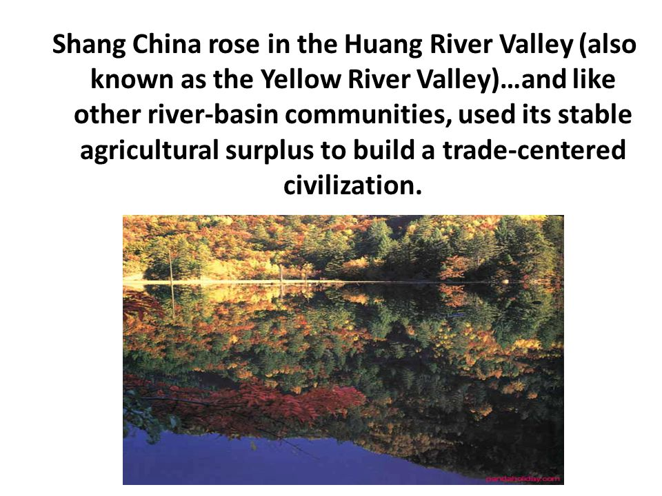 Shang China rose in the Huang River Valley (also known as the Yellow River Valley)…and like other river-basin communities, used its stable agricultura