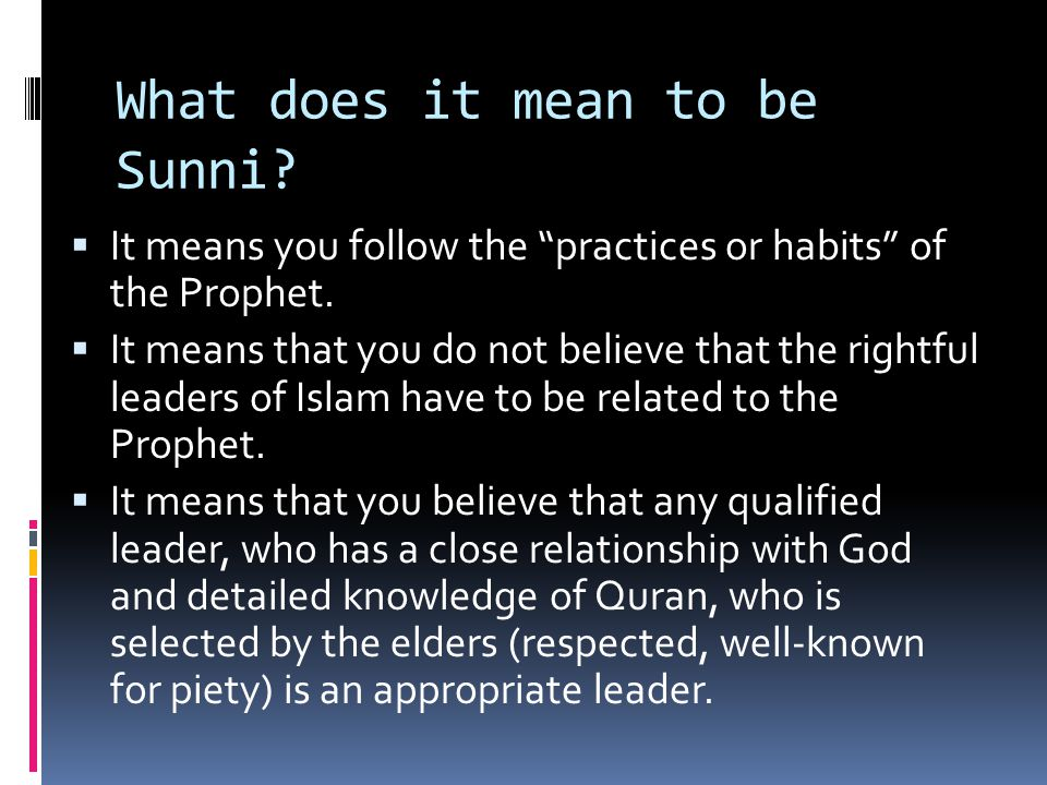 What does it mean to be Sunni.  It means you follow the practices or habits of the Prophet.