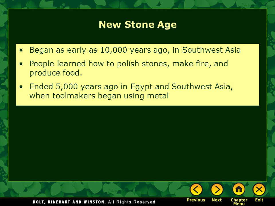 New Stone Age Began as early as 10,000 years ago, in Southwest Asia People learned how to polish stones, make fire, and produce food.