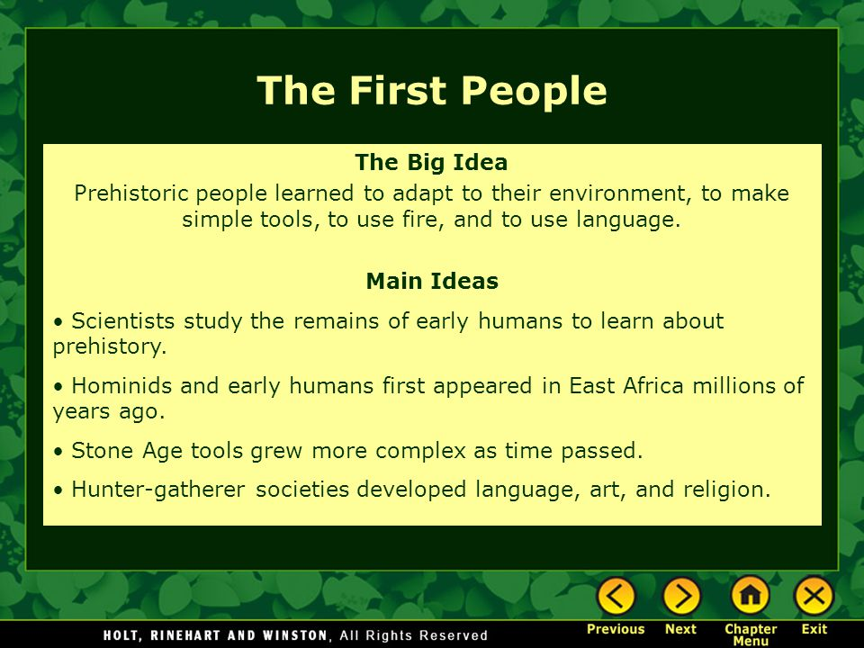 The First People The Big Idea Prehistoric people learned to adapt to their environment, to make simple tools, to use fire, and to use language.