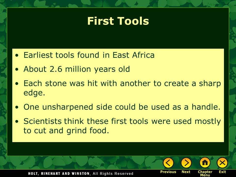 First Tools Earliest tools found in East Africa About 2.6 million years old Each stone was hit with another to create a sharp edge.