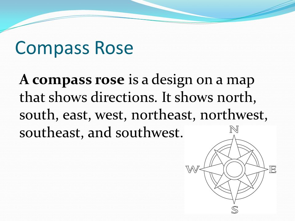 Compass Rose A compass rose is a design on a map that shows directions. It shows north, south, east, west, northeast, northwest, southeast, and southw