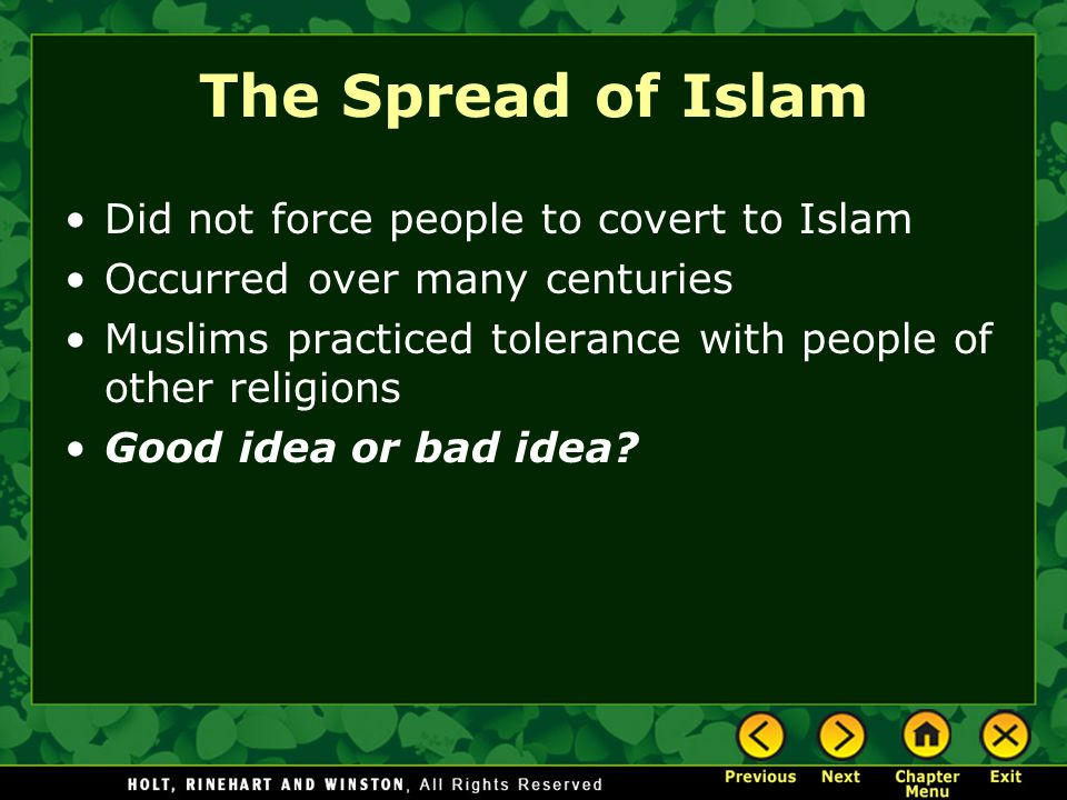The Spread of Islam Did not force people to covert to Islam Occurred over many centuries Muslims practiced tolerance with people of other religions Good idea or bad idea?