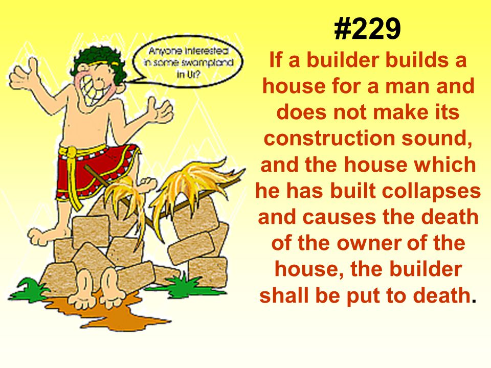 #229 If a builder builds a house for a man and does not make its construction sound, and the house which he has built collapses and causes the death of the owner of the house, the builder shall be put to death.